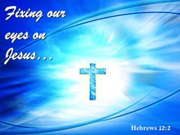0514 Hebrews 122 Fixing Our Eyes On Jesus Powerpoint Church Sermon