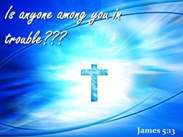0514 James 513 Is Anyone Among You In Trouble Powerpoint Church Sermon