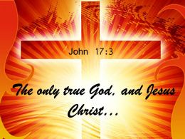 0514 John 173 The only true God and Jesus Power PowerPoint Church Sermon