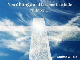 0514 Matthew 183 You change and become like little PowerPoint Church Sermon