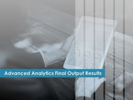 Advanced Analytics Final Output Results Ppt Powerpoint Presentation Microsoft