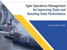 Agile Operations Management For Improving Tasks And Boosting Team Performance Complete Deck