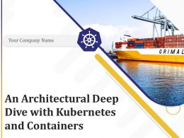 An Architectural Deep Dive With Kubernetes And Containers Powerpoint Presentation Slides