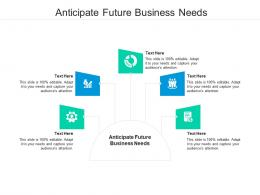 Anticipate Future Business Needs Ppt Powerpoint Presentation Outline Show Cpb
