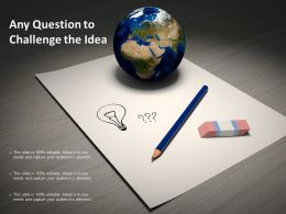 Any Question To Challenge The Idea