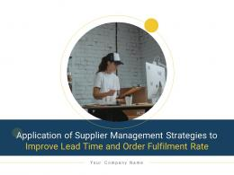 Application Of Supplier Management Strategies To Improve Lead Time And Order Fulfilment Rate Complete Deck