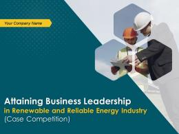 Attaining Business Leadership In Renewable And Reliable Energy Industry Case Competition Complete Deck