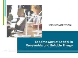 Become Market Leader In Renewable And Reliable Energy Case Competition Complete Deck