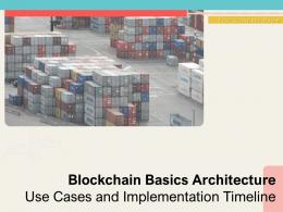 Blockchain Basics Architecture Use Cases And Implementation Timeline Complete Deck