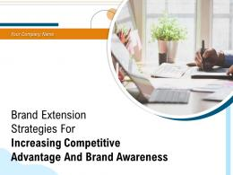 Brand Extension Strategies For Increasing Competitive Advantage And Brand Awareness Complete Deck