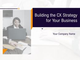 Building The CX Strategy For Your Business Powerpoint Presentation Slides