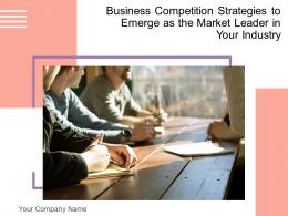 Business Competition Strategies To Emerge As The Market Leader In Your Industry Complete Deck