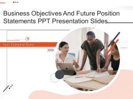 Business Objectives And Future Position Statements PPT Presentation Slides Complete Deck