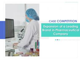 Case Competition Expansion Of A Leading Brand In Pharmaceutical Company Complete Deck