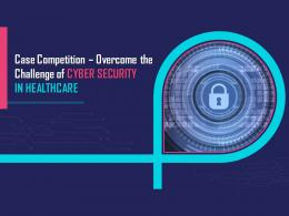 Case Competition Overcome The Challenge Of Cyber Security In Healthcare Complete Deck