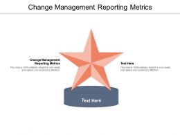 Change Management Reporting Metrics Ppt Powerpoint Presentation Pictures File Formats Cpb