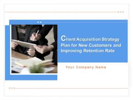 Client Acquisition Strategy Plan For New Customers And Improving Retention Rate Complete Deck