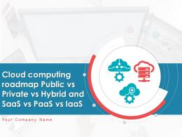 Cloud Computing Roadmap Public Vs Private Vs Hybrid And Saas Vs Paas Vs Iaas Complete Deck