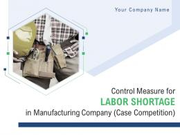 Control Measure For Labor Shortage In Manufacturing Company Case Competition Complete Deck