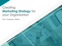 Creating Marketing Strategy For Your Organization Complete Deck