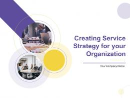 Creating Service Strategy For Your Organization Complete Deck
