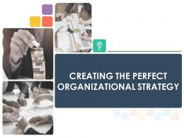 Creating The Perfect Organizational Strategy Powerpoint Presentation Slides