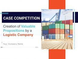 Creation Of Valuable Propositions By A Logistic Company Case Competition Complete Deck