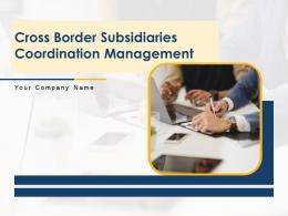 Cross Border Subsidiaries Coordination Management Powerpoint Presentation Slides