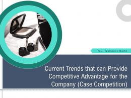 Current Trends That Can Provide Competitive Advantage For The Company Case Competition Complete Deck
