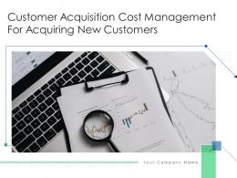 Customer Acquisition Cost Management For Acquiring New Customers Complete Deck