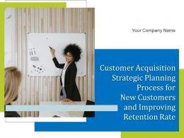 Customer Acquisition Strategic Planning Process For New Customers And Improving Retention Rate Complete Deck