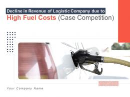 Decline In Revenue Of Logistic Company Due To High Fuel Costs Case Competition Complete Deck