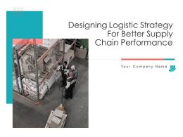 Designing Logistic Strategy For Better Supply Chain Performance Complete Deck
