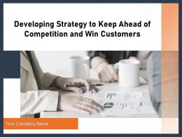 Developing Strategy To Keep Ahead Of Competition And Win Customers Complete Deck
