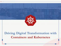 Driving Digital Transformation With Containers And Kubernetes Complete Deck