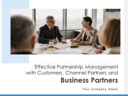 Effective Partnership Management With Customers Channel Partners And Business Partners Complete Deck