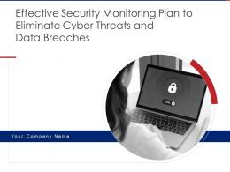 Effective Security Monitoring Plan To Eliminate Cyber Threats And Data Breaches Complete Deck