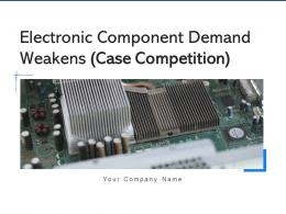 Electronic Component Demand Weakens Case Competition Powerpoint Presentation Slides
