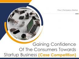 Gaining Confidence Of The Consumers Towards Startup Business Case Competition Complete Deck