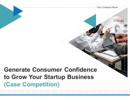 Generate Consumer Confidence To Grow Your Startup Business Case Competition Complete Deck