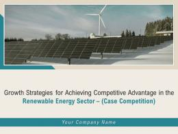 Growth Strategies For Achieving Competitive Advantage In The Renewable Energy Sector Case Competition Complete Deck