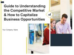 Guide To Understanding The Competitive Market And How To Capitalize Business Opportunities Complete Deck