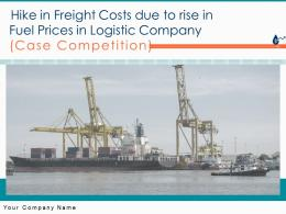 Hike In Freight Costs Due To Rise In Fuel Prices In Logistic Company Case Competition Complete Deck