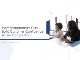 How Entrepreneurs Can Build Customer Confidence Case Competition Powerpoint Presentation Slides