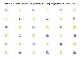 How To Achieve Process Transformation In Any Organization Icons Slide Ppt Microsoft