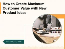 How To Create Maximum Customer Value With New Product Ideas Powerpoint Presentation Slides