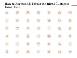How To Segment And Target The Right Customer Icons Slide Ppt Presentation Summary Skills