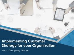 Implementing Customer Strategy For Your Organization Complete Deck