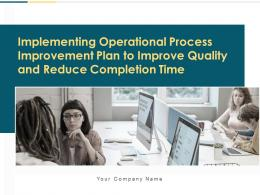 Implementing Operational Process Improvement Plan To Improve Quality And Reduce Completion Time Complete Deck