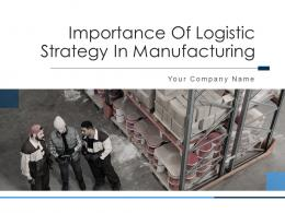 Importance Of Logistic Strategy In Manufacturing Powerpoint Presentation Slides